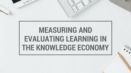 Measuring and Evaluating Learning in The Knowledge Economy