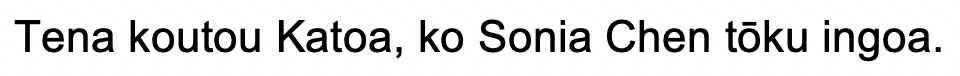 Hello, my name is Sonia Chen (written in Maori language)