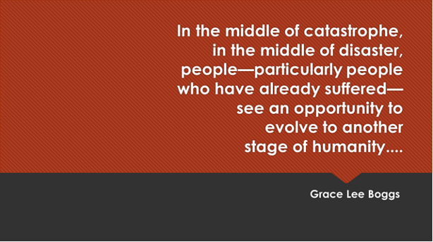 """""""In the middle of catastrophe, in the middle of disaster,people—particularly people who have already suffered—see an opportunity to evolve to anotherstage of humanity...."""" - Grace Lee Boggs"""