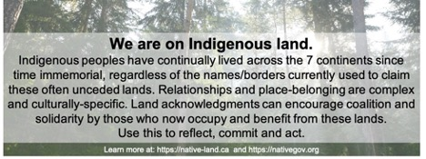 We are on indigenous land. Indigenous peoples have continually lives across the 7 continents since time immemorial, regardless of the names/border currently used to claim theses often unceded lands. Relationships and place-belonging are complex and culturally-specific. Land acknowledgements can encourage coalition and solidarity by those who now occupy and benefit from these lands. Use this to reflect, commit and act.